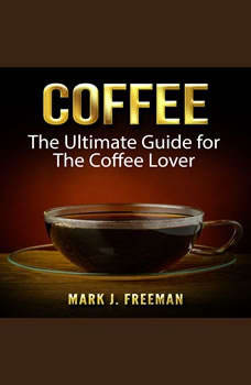 Coffee: The Ultimate Guide for The Coffee Lover, Mark J. Freeman
