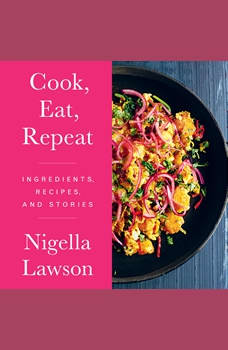 Cook, Eat, Repeat: Ingredients, Recipes, and Stories, Nigella Lawson