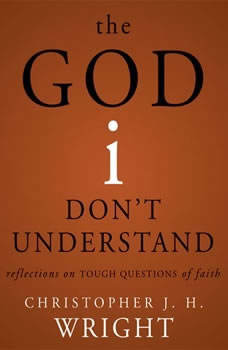 The God I Don't Understand: Reflections on Tough Questions of Faith, Christopher J. H. Wright
