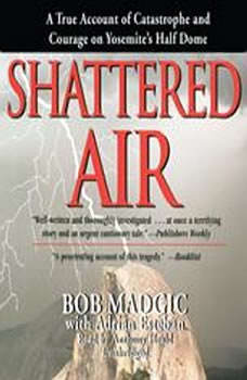 Shattered Air: A True Account of Catastrophe and Courage on Yosemites Half Dome A True Account of Catastrophe and Courage on Yosemites Half Dome, Bob Madgic with Adrian Esteban