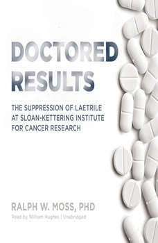 Doctored Results: The Supression of Laetrile at Sloan-Kettering Institute for Cancer Research, Ralph W. Moss PhD