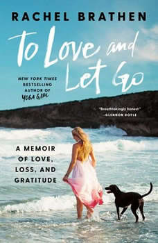 To Love and Let Go: A Memoir of Love, Loss, and Gratitude A Memoir of Love, Loss, and Gratitude, Rachel Brathen