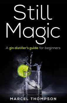 Still Magic - a gin distiller's guide for beginners, Marcel Thompson