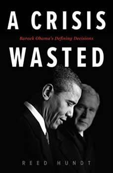 A Crisis Wasted: Barack Obama's Defining Decisions Barack Obama's Defining Decisions, Reed Hundt