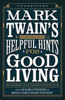 Mark Twains Helpful Hints for Good Living: A Handbook for the Damned Human Race, Edited by Lin Salamo, Victor Fischer, and Michael B. Frank of the Mark Twain Project