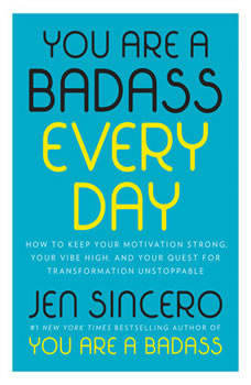 You Are a Badass Every Day: How to Keep Your Motivation Strong, Your Vibe High, and Your Quest for Transformation Unstoppable, Jen Sincero