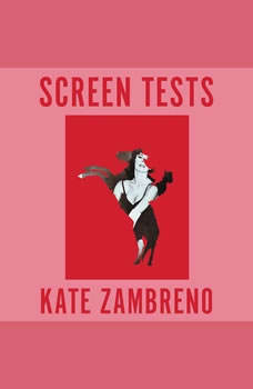 Screen Tests: Stories and Other Writing Stories and Other Writing, Kate Zambreno