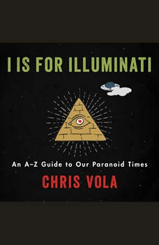 I is for Illuminati: An A-Z Guide to Our Paranoid Times, Chris Vola
