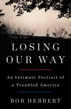 Losing Our Way: An Intimate Portrait of a Troubled America An Intimate Portrait of a Troubled America, Bob Herbert