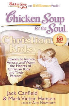 Chicken Soup for the Soul: Christian Kids: Stories to Inspire, Amuse, and Warm the Hearts of Christian Kids and Their Parents Stories to Inspire, Amuse, and Warm the Hearts of Christian Kids and Their Parents, Jack Canfield