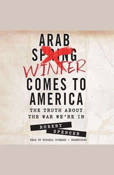 Arab Winter Comes to America: The Truth about the War Were In, Robert Spencer