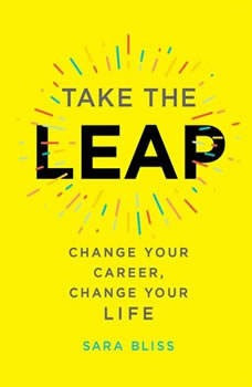 Take the Leap: Change Your Career, Change Your Life, Sara Bliss
