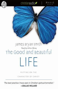 The Good and Beautiful Life: Putting on the Character of Christ, James Bryan Smith