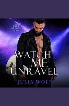 Watch Me Unravel: A Rock Star Romance, Julia Wolf