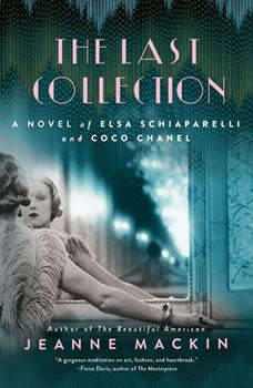 The Last Collection: A Novel of Elsa Schiaparelli and Coco Chanel A Novel of Elsa Schiaparelli and Coco Chanel, Jeanne Mackin