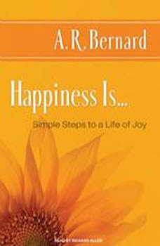 Happiness Is...: Simple Steps to a Life of Joy, A. R. Bernard