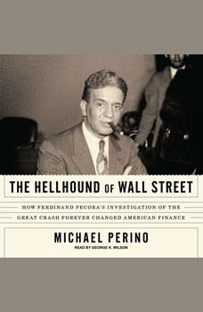 The Hellhound of Wall Street: How Ferdinand Pecora's Investigation of the Great Crash Forever Changed American Finance How Ferdinand Pecora's Investigation of the Great Crash Forever Changed American Finance, Michael Perino