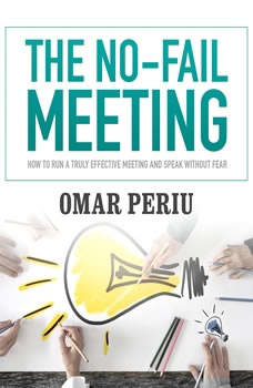 The No-Fail Meeting: How to Run a Truly Effective Meeting and Speak without Fear, Omar Periu