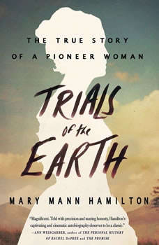 Trials of the Earth: The True Story of a Pioneer Woman The True Story of a Pioneer Woman, Mary Mann Hamilton