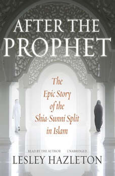 After the Prophet: The Epic Story of the Shia-Sunni Split in Islam, Lesley Hazleton