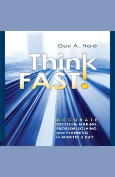 Think Fast!: Accurate Decision-Making, Problem-Solving, and Planning in Minutes a Day, Guy Hale