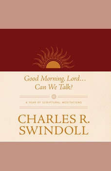 Good Morning, Lord . . . Can We Talk?: A Year of Scriptural Meditations A Year of Scriptural Meditations, Charles R. Swindoll