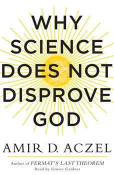 Why Science Does Not Disprove God, Amir Aczel