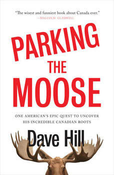 Parking the Moose: One American's Epic Quest to Uncover His Incredible Canadian Roots, Dave Hill