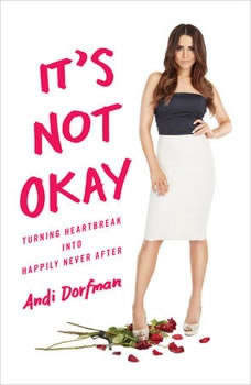 It's Not Okay: Turning Heartbreak into Happily Never After Turning Heartbreak into Happily Never After, Andi Dorfman
