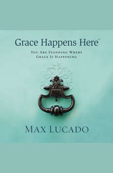 Grace Happens Here: You Are Standing Where Grace Is Happening, Max Lucado