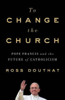 To Change the Church: Pope Francis and the Future of Catholicism, Ross Douthat