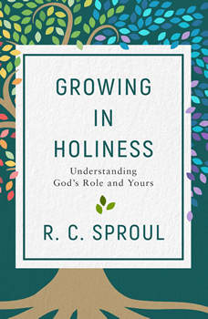 Growing in Holiness: Understanding God's Role and Yours, R.C. Sproul