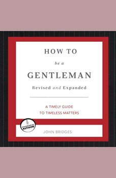 How to Be a Gentleman: A Contemporary Guide to Common Courtesy A Contemporary Guide to Common Courtesy, John Bridges