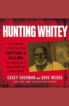 Hunting Whitey: The Inside Story of the Capture & Killing of America's Most Wanted Crime Boss, Casey Sherman