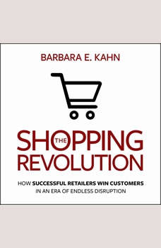 The Shopping Revolution: How Successful Retailers Win Customers in an Era of Endless Disruption How Successful Retailers Win Customers in an Era of Endless Disruption, Barbara E. Kahn
