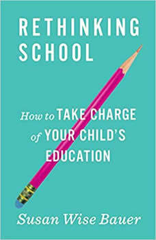 Rethinking School: How to Take Charge of Your Child's Education, Susan Wise Bauer