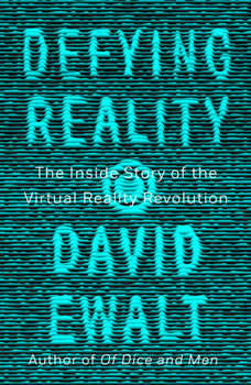 Defying Reality: The Inside Story of the Virtual Reality Revolution, David M. Ewalt