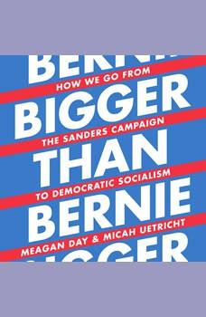Bigger Than Bernie: How We Go from the Sanders Campaign to Democratic Socialism, Meagan Day