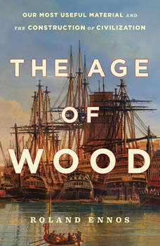 The Age of Wood: Mankind's Most Useful Material and the Construction of Civilization, Roland Ennos