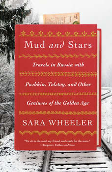 Mud and Stars: Travels in Russia with Pushkin, Tolstoy, and Other Geniuses of the Golden Age, Sara Wheeler