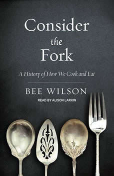 Consider the Fork: A History of How We Cook and Eat, Bee Wilson
