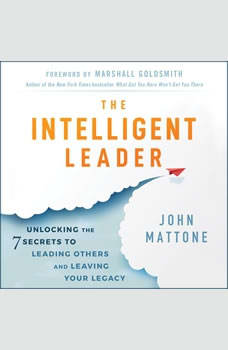 The Intelligent Leader: Unlocking the 7 Secrets to Leading Others and Leaving Your Legacy, John Mattone