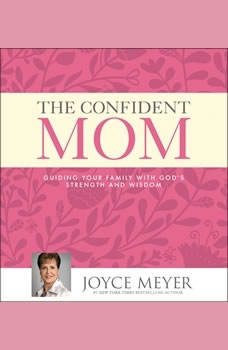 The Confident Mom: Guiding Your Family with God's Strength and Wisdom, Joyce Meyer