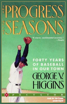 The Progress of the Seasons: Forty Years of Baseball in Our Town Forty Years of Baseball in Our Town, George V. Higgins