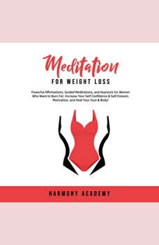 Meditation for Weight Loss: Powerful Affirmations, Guided Meditations, and Hypnosis for Women Who Want to Burn Fat. Increase Your Self Confidence & Self Esteem, Motivation, and Heal Your Soul & Body!, Harmony Academy