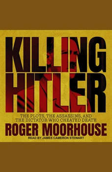 Killing Hitler: The Plots, the Assassins, and the Dictator Who Cheated Death, Roger Moorhouse
