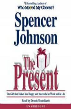 The Present: The Gift that Makes You Happy and Successful at Work and in Life, Spencer Johnson, M.D.