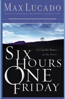 Six Hours One Friday: Living in the Power of the Cross, Max Lucado