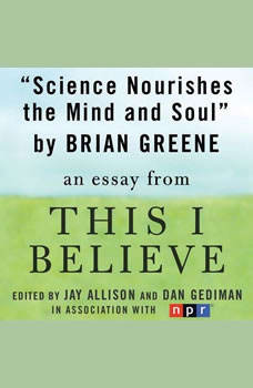 Science Nourishes the Mind and Soul: A This I Believe Essay, Brian Greene