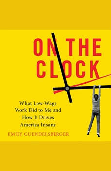 On the Clock: What Low-Wage Work Did to Me and How It Drives America Insane, Emily Guendelsberger